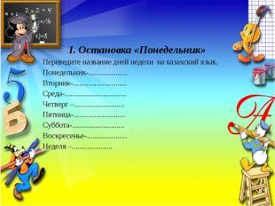 І. Остановка «Понедельник» Переведите название дней недели на казахский язык