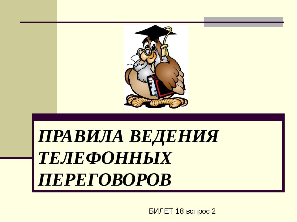 ПРАВИЛА ВЕДЕНИЯ ТЕЛЕФОННЫХ ПЕРЕГОВОРОВ БИЛЕТ 18 вопрос 2