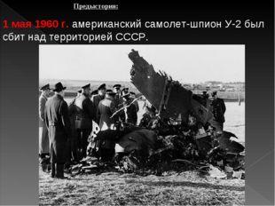 Предыстория: 1 мая 1960 г. американский самолет-шпион У-2 был сбит над террит