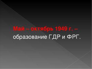 Май – октябрь 1949 г. – образование ГДР и ФРГ.