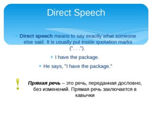 Direct speech means to say exactly what someone else said. It is usually put
