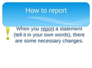 When you report a statement (tell it in your own words), there are some neces