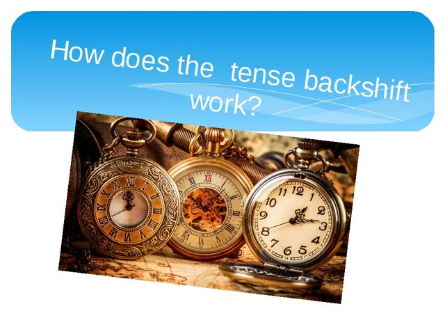 How does the tense backshift work?