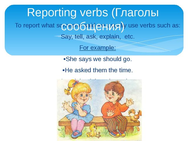 To report what someone said we usually use verbs such as: Say, tell, ask, exp...