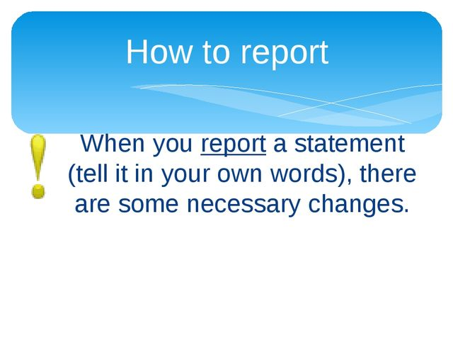 When you report a statement (tell it in your own words), there are some neces...