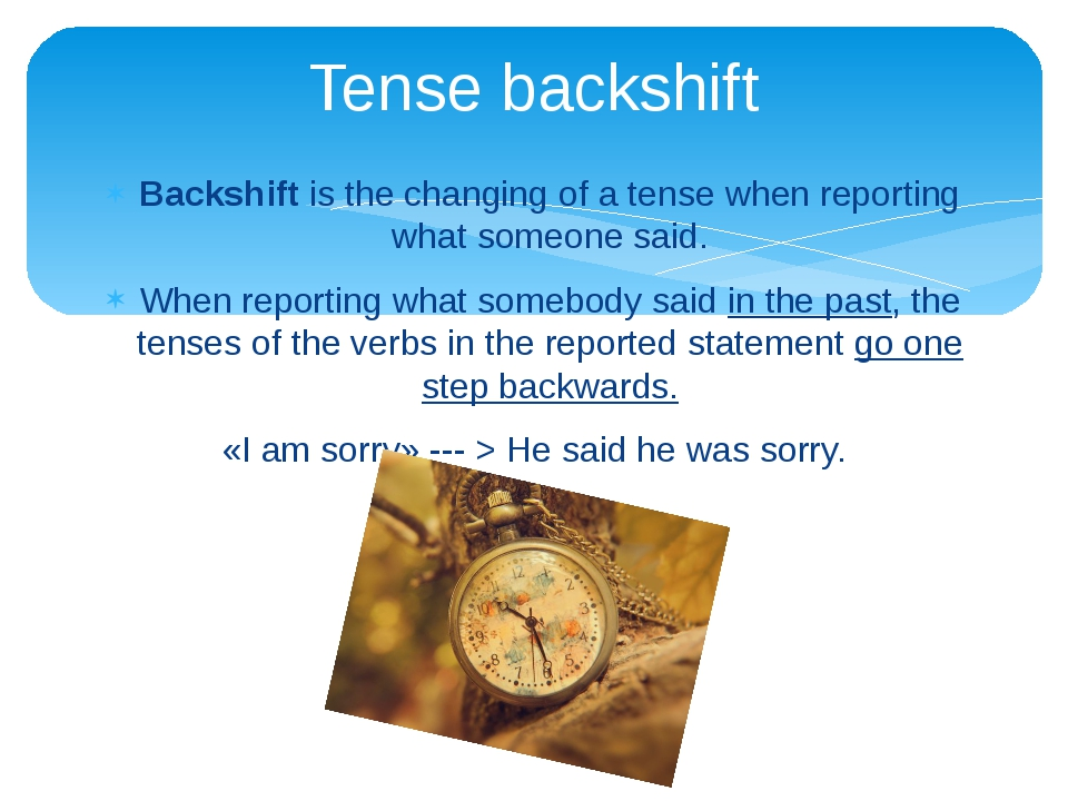 Backshift is the changing of a tense when reporting what someone said. When r...