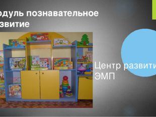 Модуль познавательное развитие Центр развития ЭМП