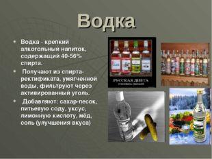 Водка Водка - крепкий алкогольный напиток, содержащий 40-56% спирта. Получают