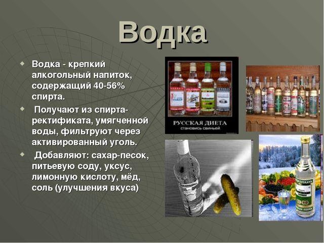 Водка Водка - крепкий алкогольный напиток, содержащий 40-56% спирта. Получают...