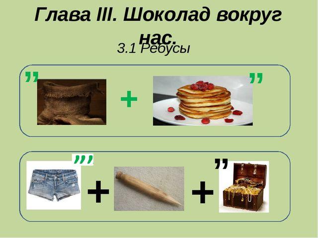 "Глава III. Шоколад вокруг нас. 3.1 Ребусы + + "" + "" """