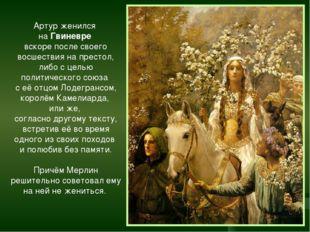 Артур женился на Гвиневре вскоре после своего восшествия на престол, либо с ц