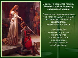 В одном из вариантов легенды Ланселот избрал Гвиневру своей дамой сердца. Он