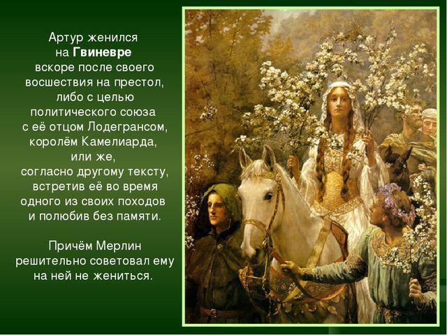 Артур женился на Гвиневре вскоре после своего восшествия на престол, либо с ц...