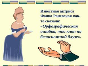 Известная актриса Фаина Раневская как-то сказала: «Орфографическая ошибка, чт