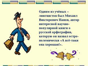 Одним из учёных – лингвистов был Михаил Викторович Панов, автор интересной на