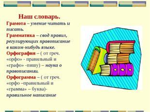 Наш словарь. Грамота – умение читать и писать. Грамматика – свод правил, регу