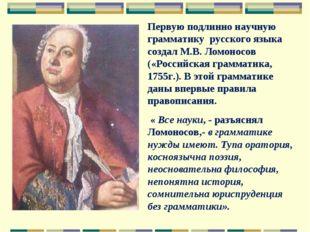 Первую подлинно научную грамматику русского языка создал М.В. Ломоносов («Рос