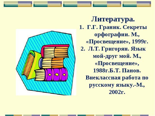 Литература. Г.Г. Граник. Секреты орфографии. М., «Просвещение», 1999г. Л.Т. Г...