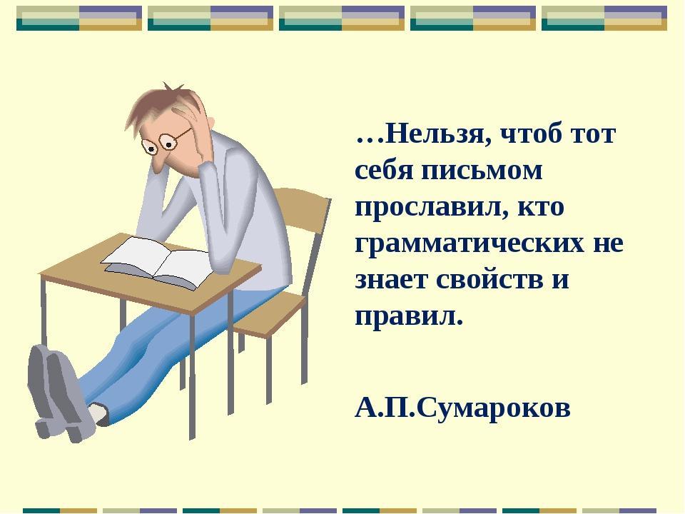 …Нельзя, чтоб тот себя письмом прославил, кто грамматических не знает свойств...