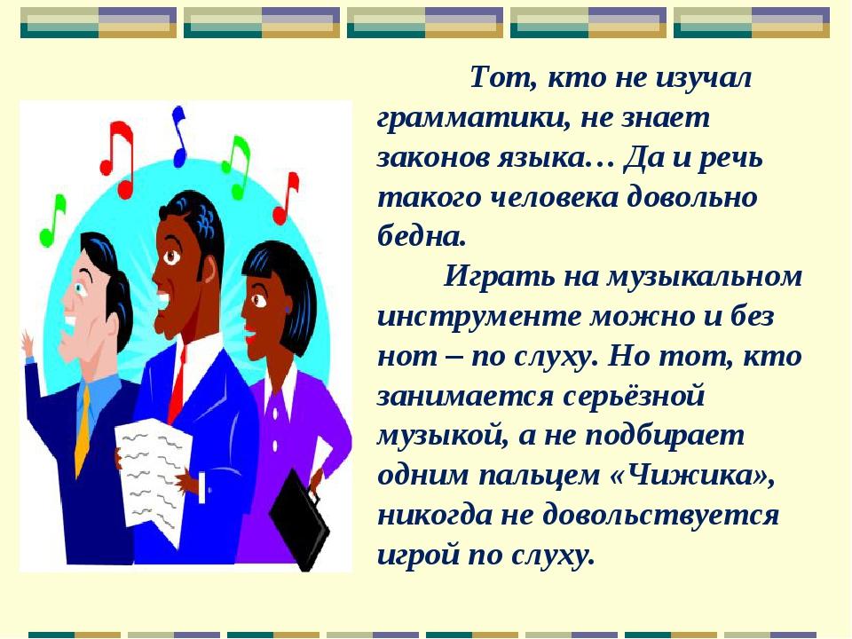 Тот, кто не изучал грамматики, не знает законов языка… Да и речь такого чело...