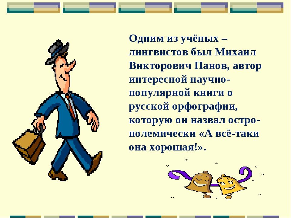 Одним из учёных – лингвистов был Михаил Викторович Панов, автор интересной на...