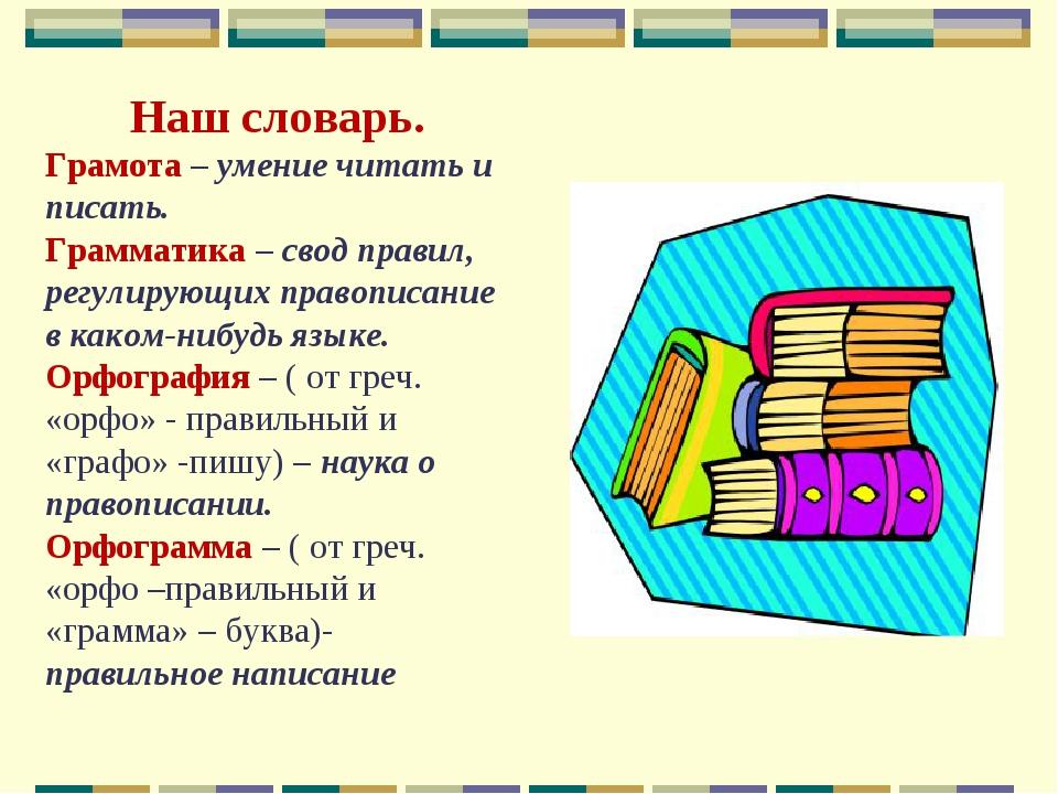Наш словарь. Грамота – умение читать и писать. Грамматика – свод правил, регу...