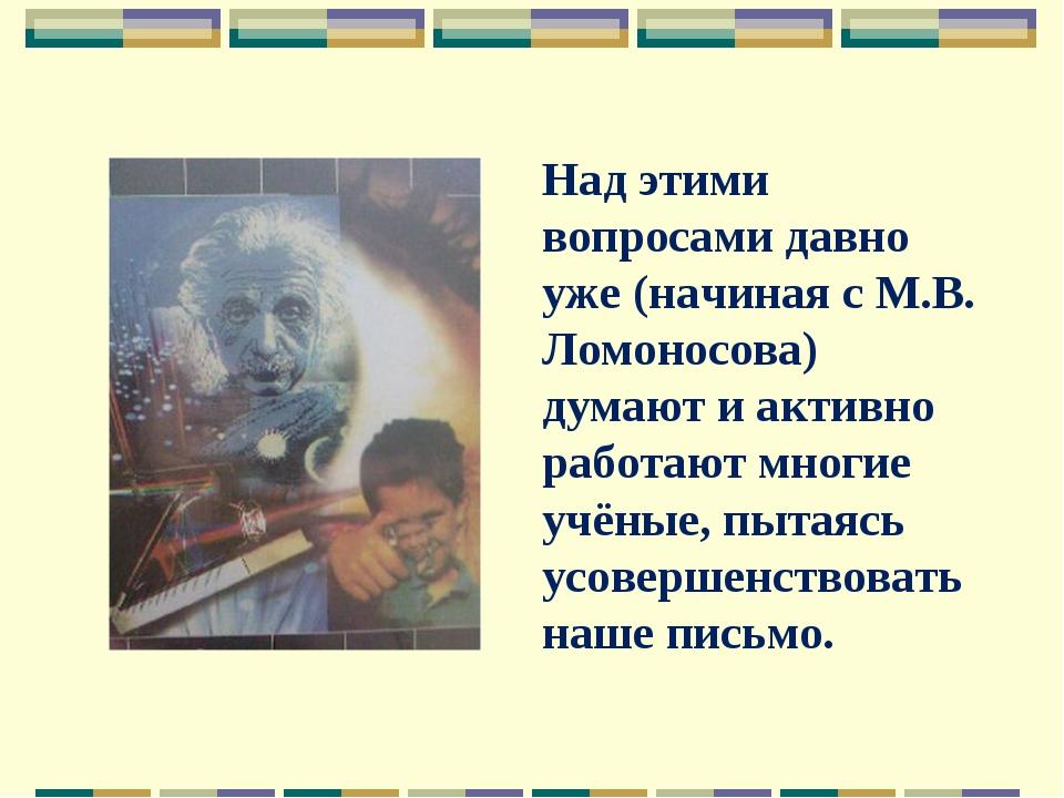 Над этими вопросами давно уже (начиная с М.В. Ломоносова) думают и активно ра...