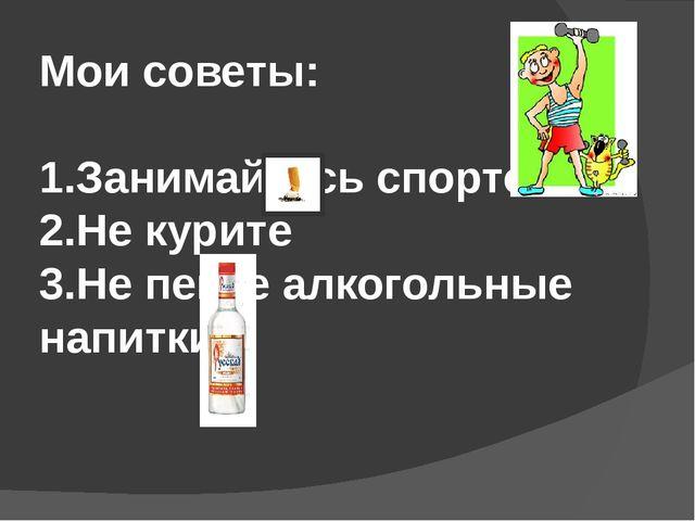 Мои советы: 1.Занимайтесь спортом 2.Не курите 3.Не пейте алкогольные напитки