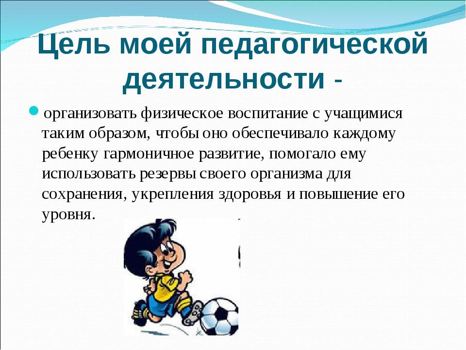 Цель моей педагогической деятельности - организовать физическое воспитание с...