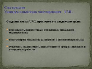 Создание языка UML преследовало следующие цели: предоставить разработчикам ед