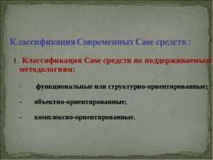 1. Классификация Case средств по поддерживаемым методологиям: - функциональн