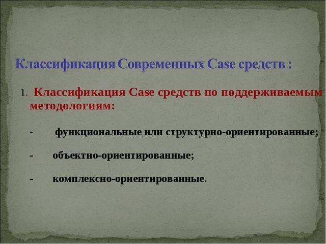 1. Классификация Case средств по поддерживаемым методологиям: - функциональн...