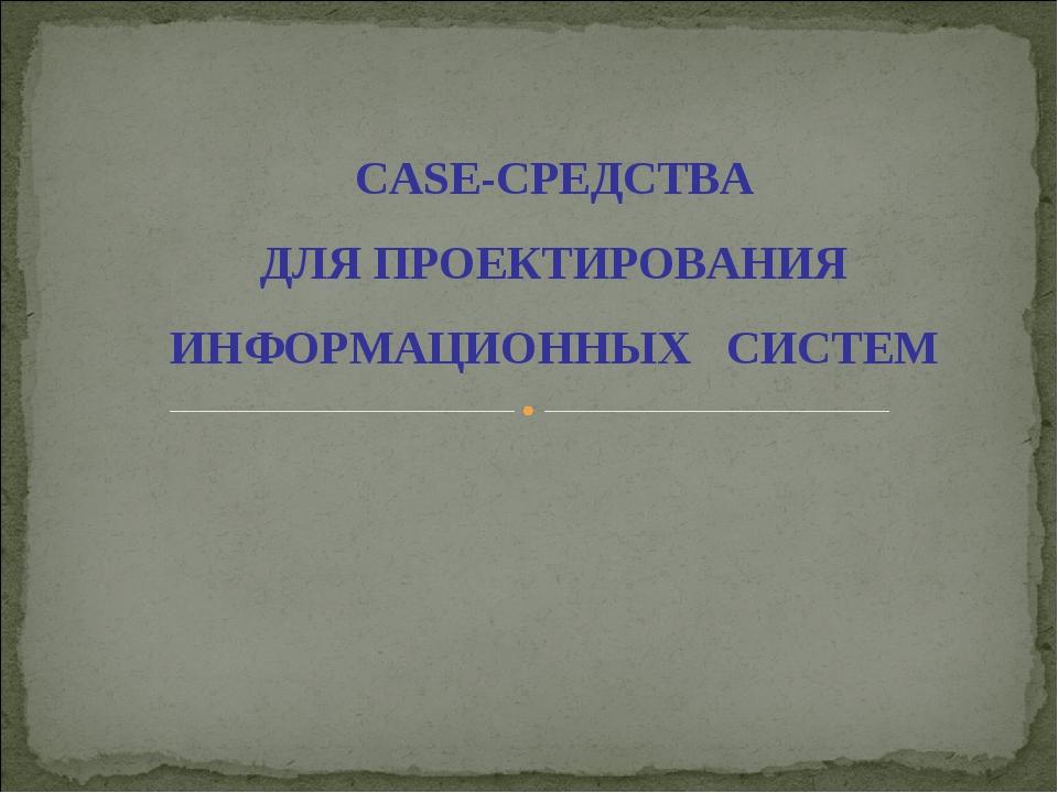 CASE-СРЕДСТВА ДЛЯ ПРОЕКТИРОВАНИЯ ИНФОРМАЦИОННЫХ СИСТЕМ