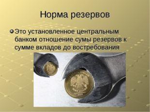 Норма резервов Это установленное центральным банком отношение сумы резервов к