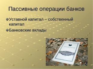 Пассивные операции банков Уставной капитал – собственный капитал Банковские в