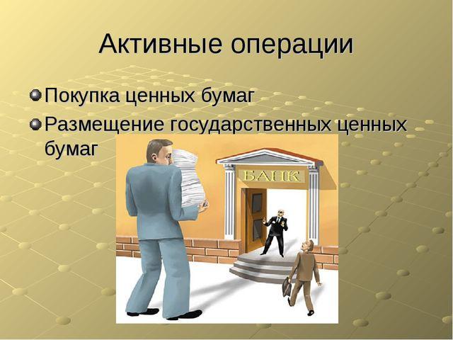 Активные операции Покупка ценных бумаг Размещение государственных ценных бумаг