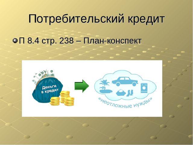 Потребительский кредит П 8.4 стр. 238 – План-конспект