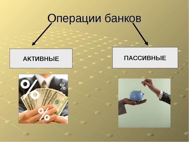 Операции банков АКТИВНЫЕ ПАССИВНЫЕ