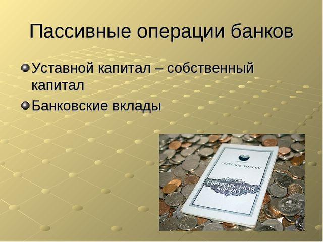 Пассивные операции банков Уставной капитал – собственный капитал Банковские в...