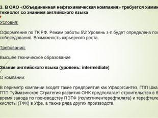 3. В ОАО «Объединенная нефтехимическая компания» требуется химик - технолог с