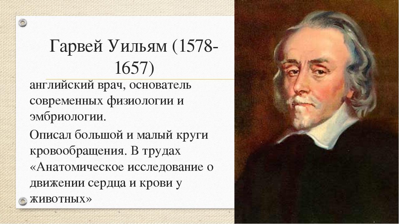 Гарвей Уильям (1578-1657) английский врач, основатель современных физиологии...