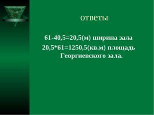 ответы 61-40,5=20,5(м) ширина зала 20,5*61=1250,5(кв.м) площадь Георгиевского