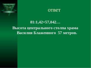 ответ 81:1,42=57,042… Высота центрального столпа храма Василия Блаженного 57