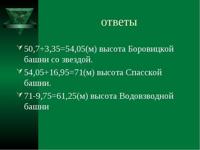ответы 50,7+3,35=54,05(м) высота Боровицкой башни со звездой. 54,05+16,95=71(...