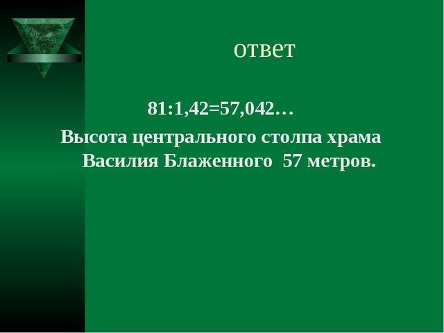 ответ 81:1,42=57,042… Высота центрального столпа храма Василия Блаженного 57...