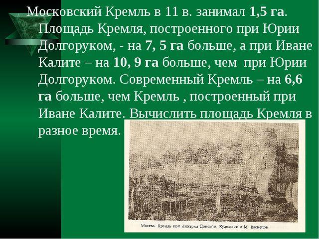 Московский Кремль в 11 в. занимал 1,5 га. Площадь Кремля, построенного при Юр...