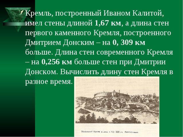Кремль, построенный Иваном Калитой, имел стены длиной 1,67 км, а длина стен п...