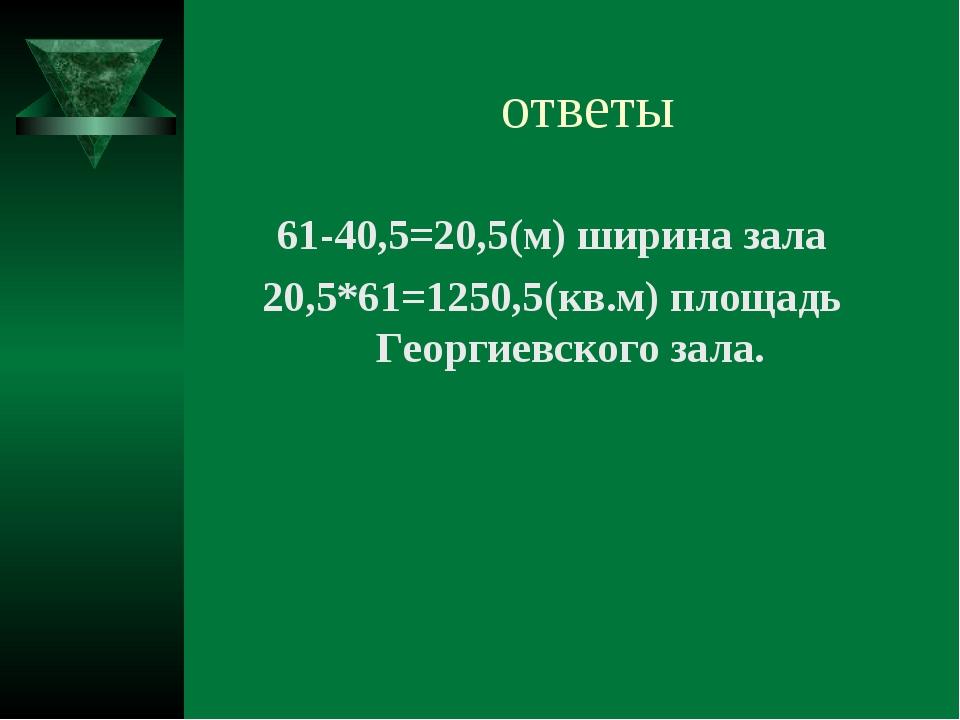 ответы 61-40,5=20,5(м) ширина зала 20,5*61=1250,5(кв.м) площадь Георгиевского...