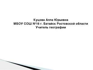Куцова Алла Юрьевна МБОУ СОШ №16 г. Батайск Ростовской области Учитель геогра