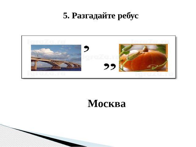 5. Разгадайте ребус Москва